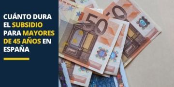 Cuánto dura el subsidio para mayores de 45 años en España