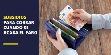 Subsidios para cobrar cuando se acaba el paro