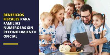Beneficios fiscales para familias numerosas sin reconocimiento